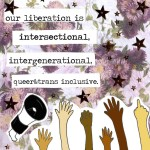 "[A collage image of a bullhorn, with the following text beside it ""our liberation is intersectional, intergenerational, queer & trans inclusive."" There are six arms and hands jutting upwards from the bottom of the image, all different skin shades and sizes. Some are making fists, some are giving the middle finger, the others are open palm. The background is pink and purple flowers.]"